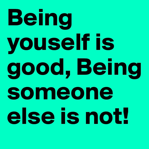 Being youself is good, Being someone else is not!
