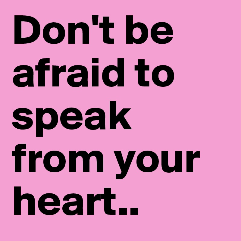 Don't be afraid to speak from your heart..