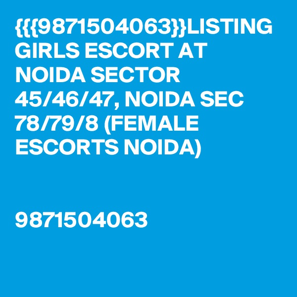 {{{9871504063}}LISTING GIRLS ESCORT AT NOIDA SECTOR 45/46/47, NOIDA SEC 78/79/8 (FEMALE ESCORTS NOIDA)   9871504063