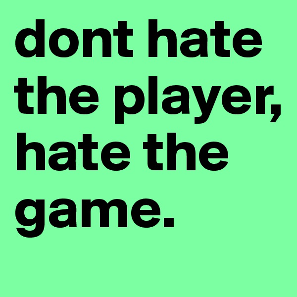 dont hate the player, hate the game.