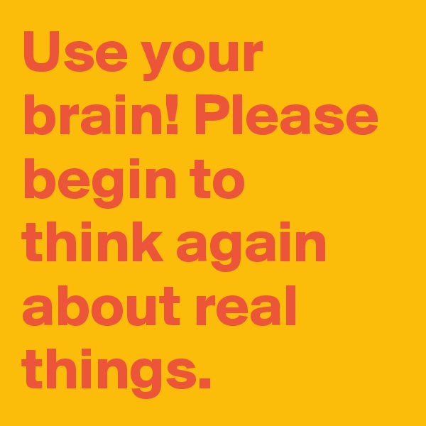 Use your brain! Please begin to think again about real things.