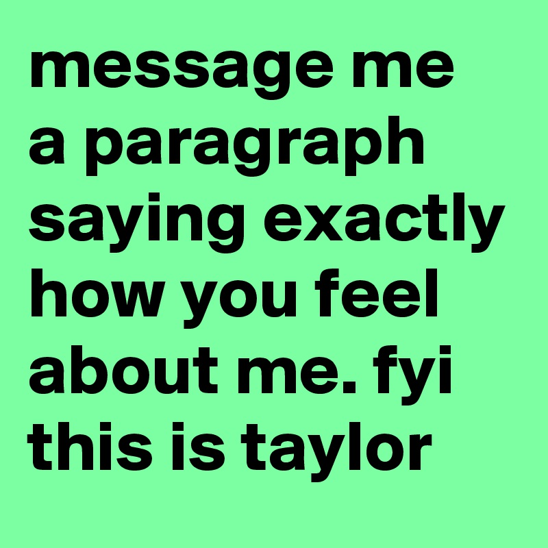 message me a paragraph saying exactly how you feel about me. fyi this is taylor
