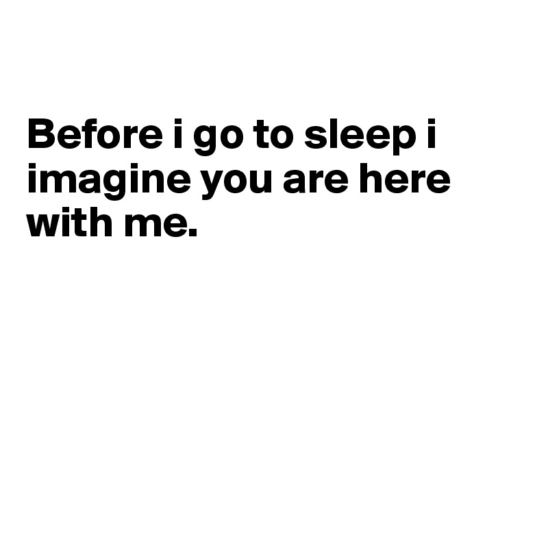 Before i go to sleep i imagine you are here with me.
