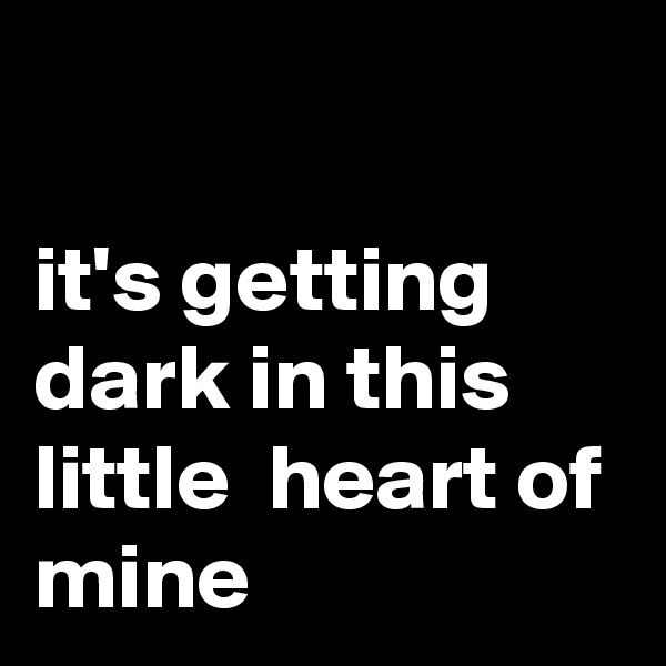 it's getting dark in this little  heart of mine