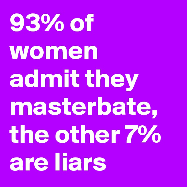 93% of women admit they masterbate, the other 7% are liars