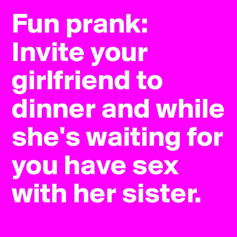 Fun prank: Invite your girlfriend to dinner and while she's waiting for you have sex with her sister.