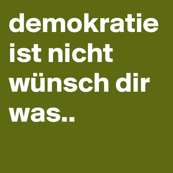 demokratie ist nicht wünsch dir was..