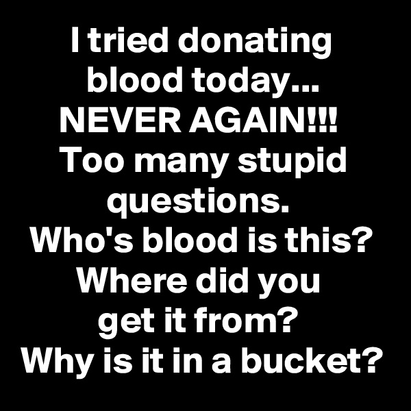 I tried donating blood today... NEVER AGAIN!!!  Too many stupid questions.  Who's blood is this? Where did you  get it from?  Why is it in a bucket?