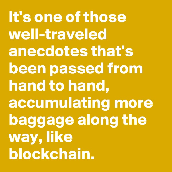 It's one of those well-traveled anecdotes that's been passed from hand to hand, accumulating more baggage along the way, like blockchain.
