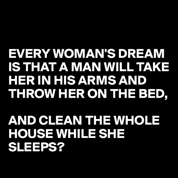 EVERY WOMAN'S DREAM IS THAT A MAN WILL TAKE HER IN HIS ARMS AND THROW HER ON THE BED,   AND CLEAN THE WHOLE HOUSE WHILE SHE SLEEPS?
