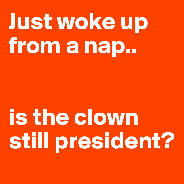 Just woke up from a nap..   is the clown still president?