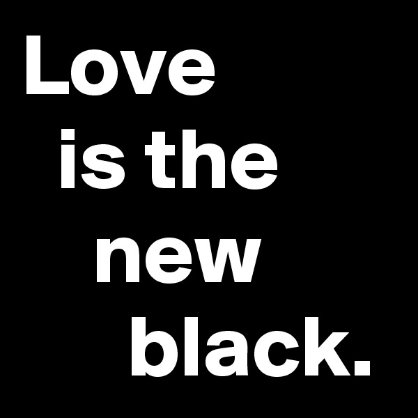 Love            is the          new             black.