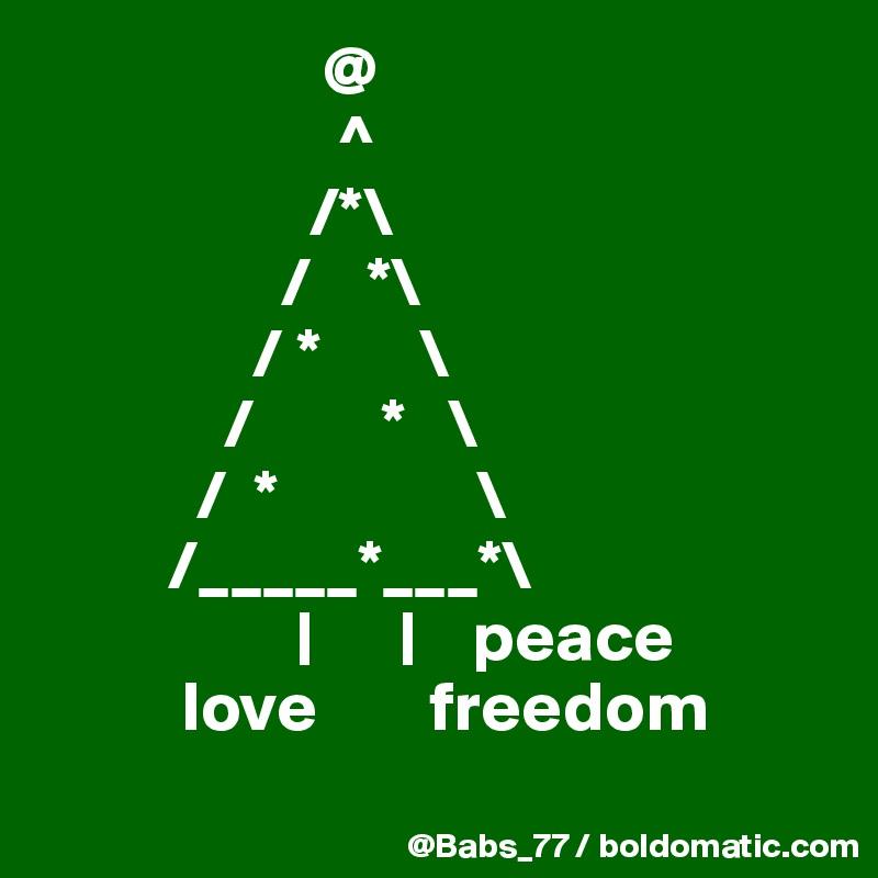 @                       ^                    /*\                  /    *\                / *       \              /         *   \            /  *              \          /_____*___*\                   |      |    peace           love        freedom