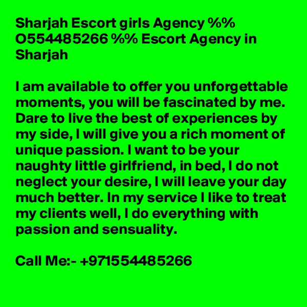 Sharjah Escort girls Agency %% O554485266 %% Escort Agency in Sharjah  I am available to offer you unforgettable moments, you will be fascinated by me. Dare to live the best of experiences by my side, I will give you a rich moment of unique passion. I want to be your naughty little girlfriend, in bed, I do not neglect your desire, I will leave your day much better. In my service I like to treat my clients well, I do everything with passion and sensuality.  Call Me:- +971554485266