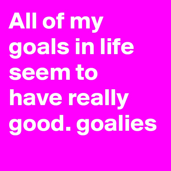 All of my goals in life seem to have really good. goalies