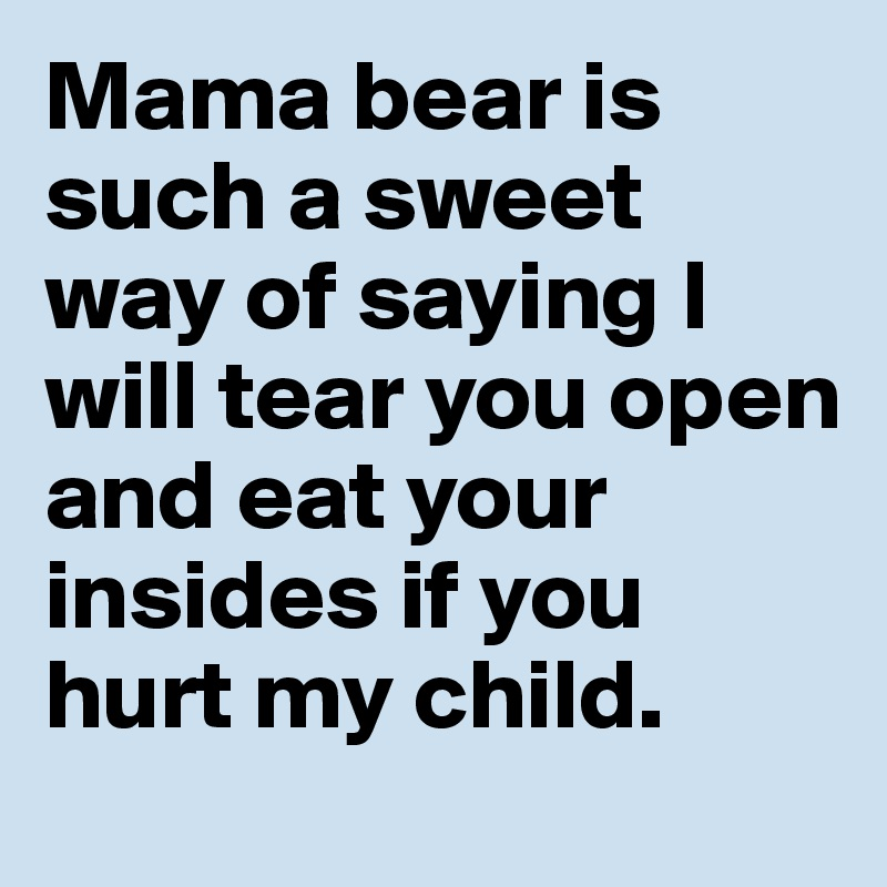 Mama bear is such a sweet way of saying I will tear you open and eat your  insides if you hurt my child. - Post by RoutineCost on Boldomatic