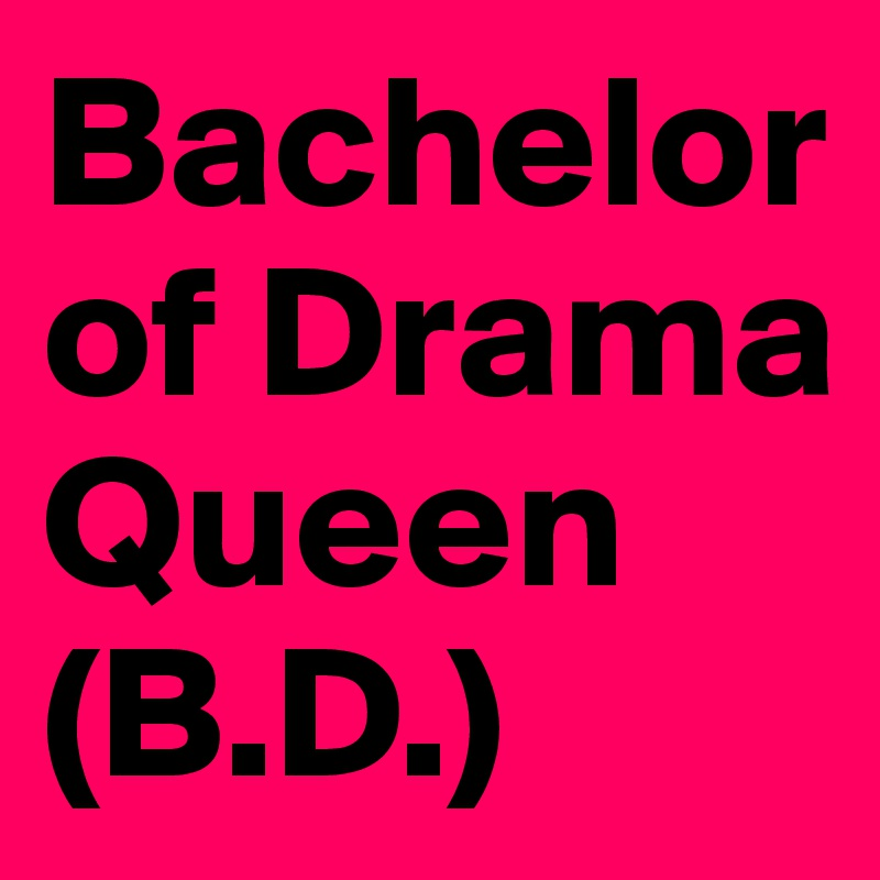 Bachelor of Drama Queen (B.D.)