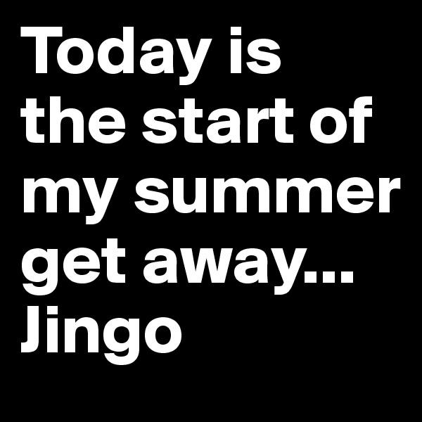 Today is the start of my summer get away... Jingo