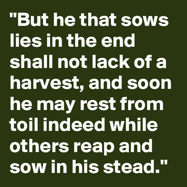 """""""But he that sows lies in the end shall not lack of a harvest, and soon he may rest from toil indeed while others reap and sow in his stead."""""""