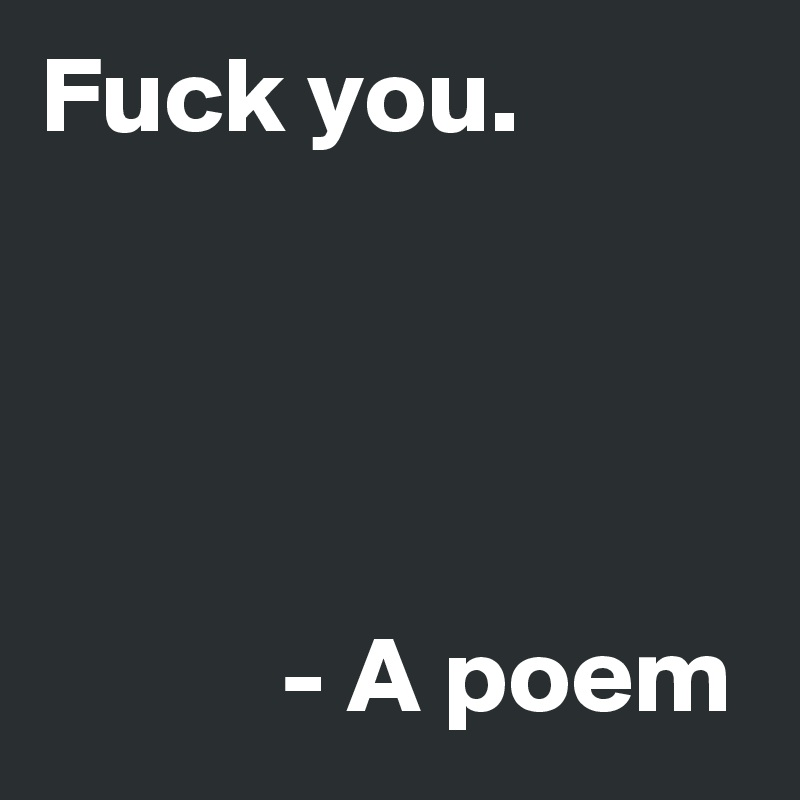 Fuck you.                - A poem