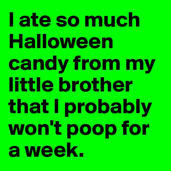 I ate so much Halloween candy from my little brother that I probably won't poop for a week.