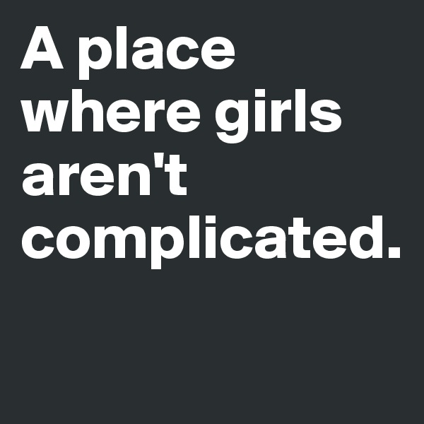 A place where girls aren't complicated.
