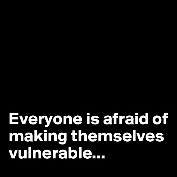 Everyone is afraid of making themselves vulnerable...