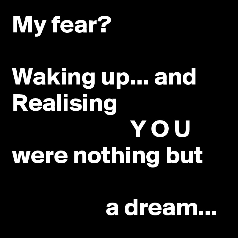 My fear?  Waking up... and Realising                         Y O U were nothing but                     a dream...