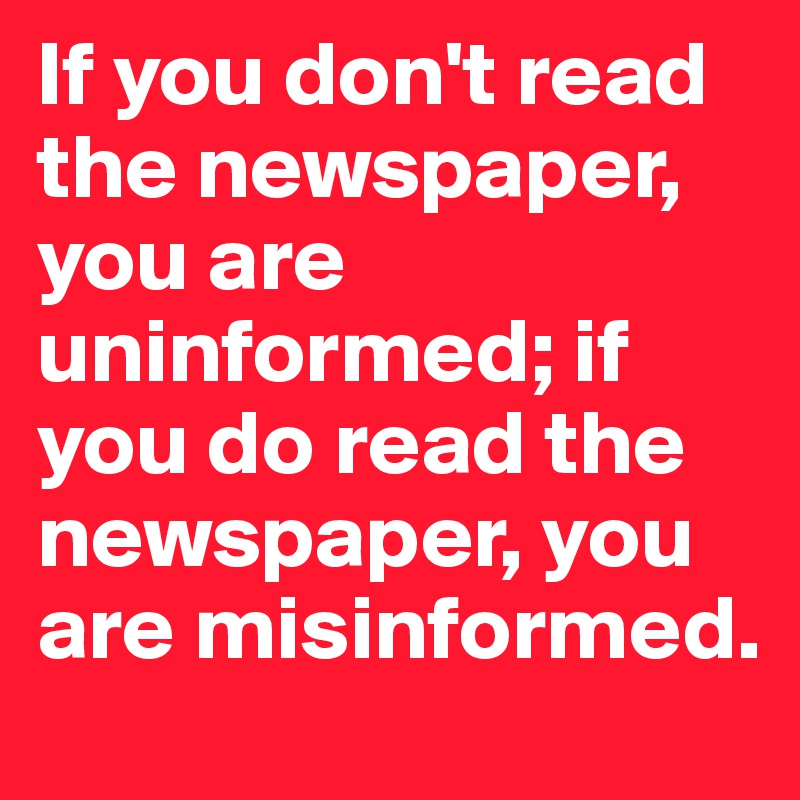 If you don't read the newspaper, you are uninformed; if you do read the newspaper, you are misinformed.