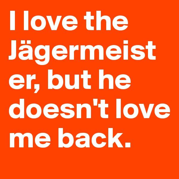 I love the Jägermeister, but he doesn't love me back.