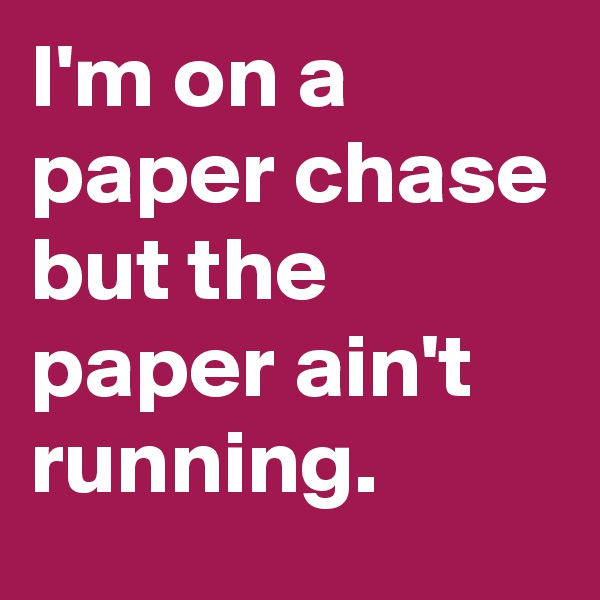 I'm on a paper chase but the paper ain't running.