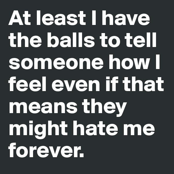 At least I have the balls to tell someone how I feel even if that means they might hate me forever.