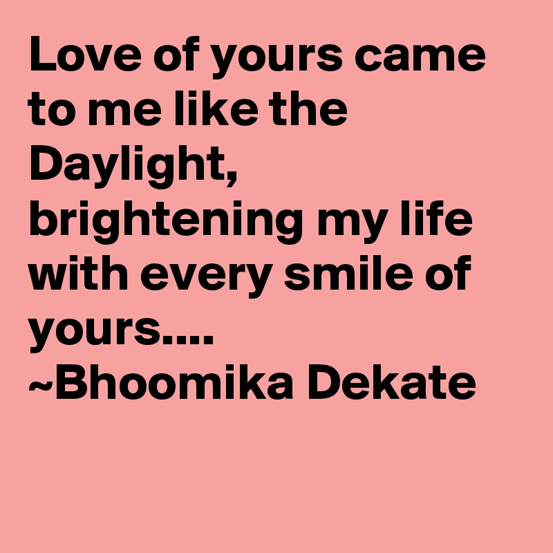 Love of yours came to me like the Daylight, brightening my life with every smile of yours.... ~Bhoomika Dekate