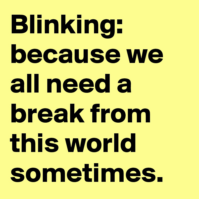 Blinking: because we all need a break from this world sometimes.