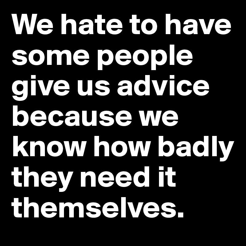 We hate to have some people give us advice because we know how badly they need it themselves.