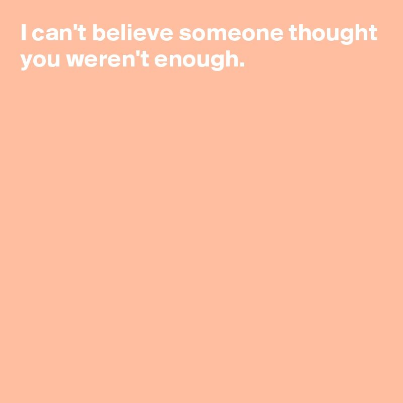I can't believe someone thought you weren't enough.