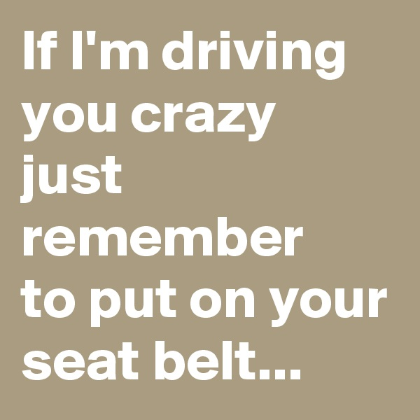 If I'm driving you crazy just remember to put on your seat belt...