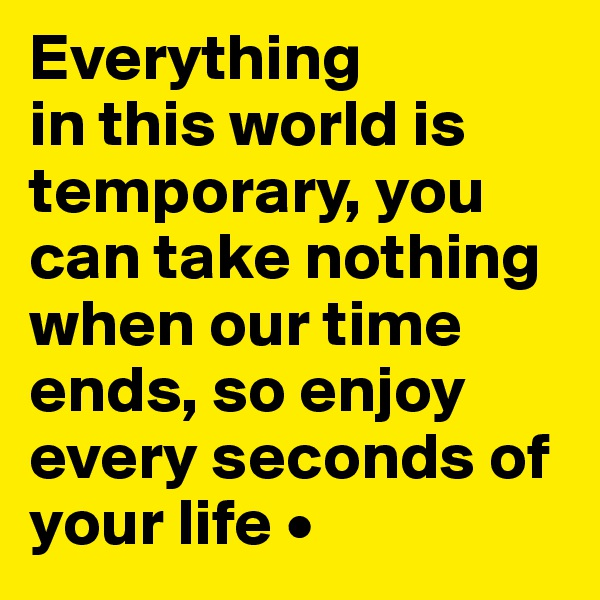 Everything in this world is temporary, you can take nothing when our time ends, so enjoy every seconds of your life •