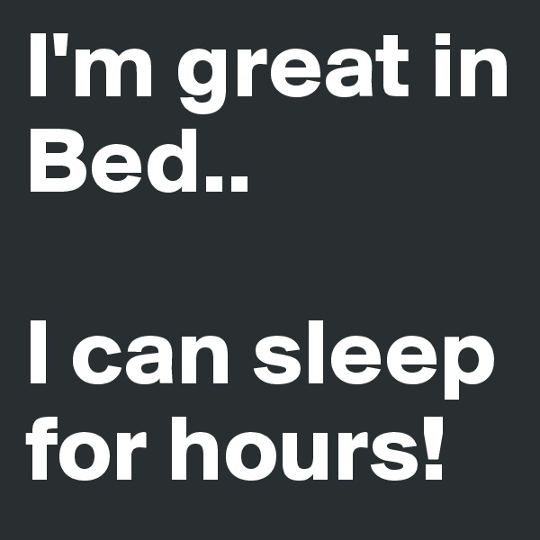 I'm great in Bed..  I can sleep for hours!