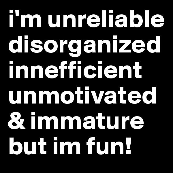 i'm unreliable disorganized innefficient unmotivated & immature but im fun!