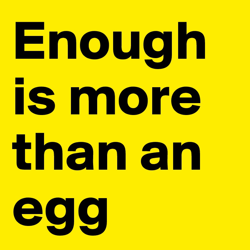 Enough is more than an egg