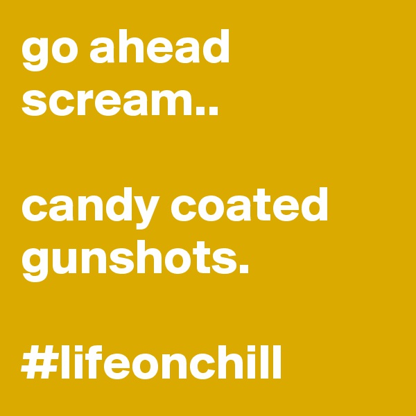 go ahead scream..   candy coated gunshots.   #lifeonchill