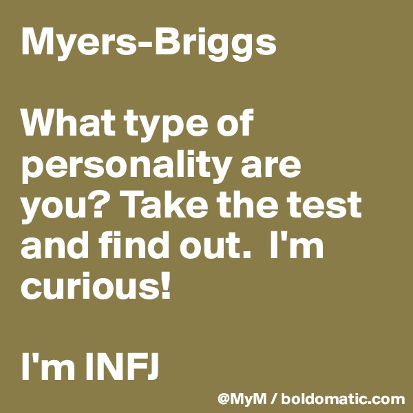 Myers-Briggs  What type of personality are you? Take the test and find out.  I'm curious!   I'm INFJ