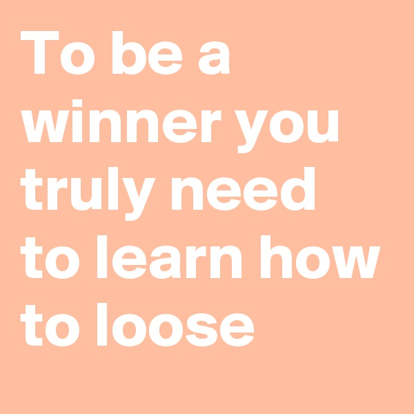 To be a winner you truly need to learn how to loose