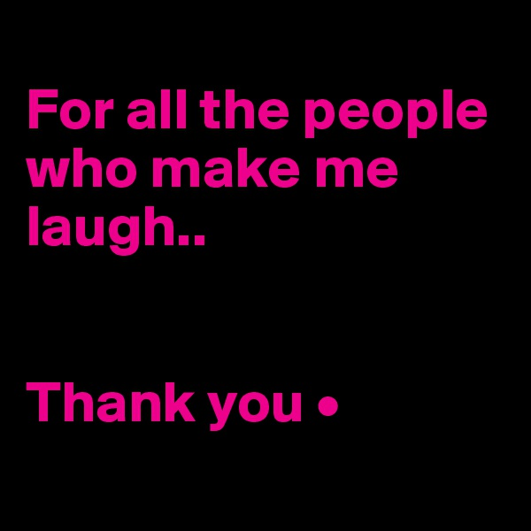 For all the people who make me laugh..   Thank you •