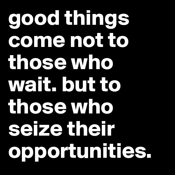 good things come not to those who wait. but to those who seize their opportunities.
