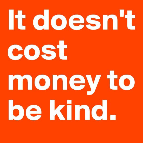 It doesn't cost money to be kind.
