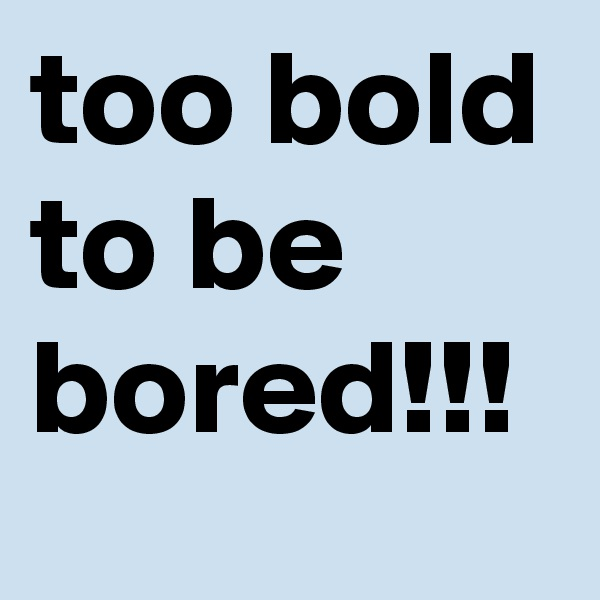 too bold to be bored!!!