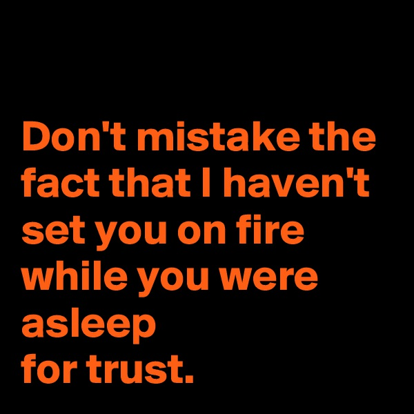 Don't mistake the fact that I haven't set you on fire while you were asleep  for trust.