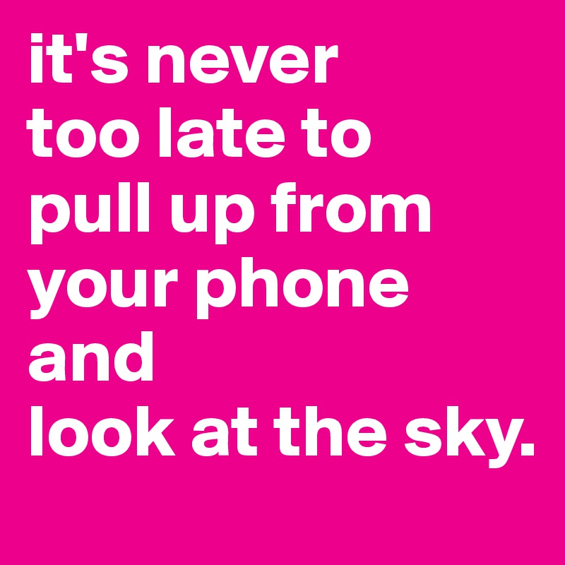 it's never too late to pull up from your phone  and  look at the sky.